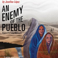 CASA 0101 THEATER PRESENTS THE WORLD PREMIERE OF AN ENEMY OF THE PUEBLO Written By JOSEFINA LOPEZ Directed by CORKY DOMINGUEZ Starring Obie Award-Winning Actress ZILAH MENDOZA